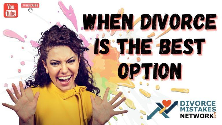 divorce is the best option,sometimes divorce is the best option,is divorce my best option,how to know when divorce is the best option,how to tell if divorce is the best option,how to know if divorce is the best option